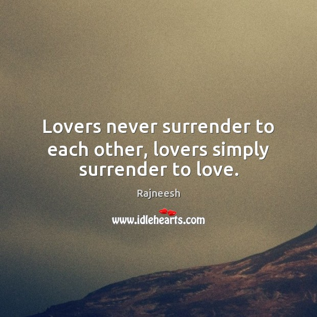 Lovers never surrender to each other, lovers simply surrender to love. Image
