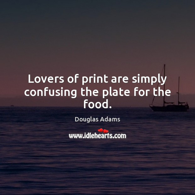 Lovers of print are simply confusing the plate for the food. Douglas Adams Picture Quote