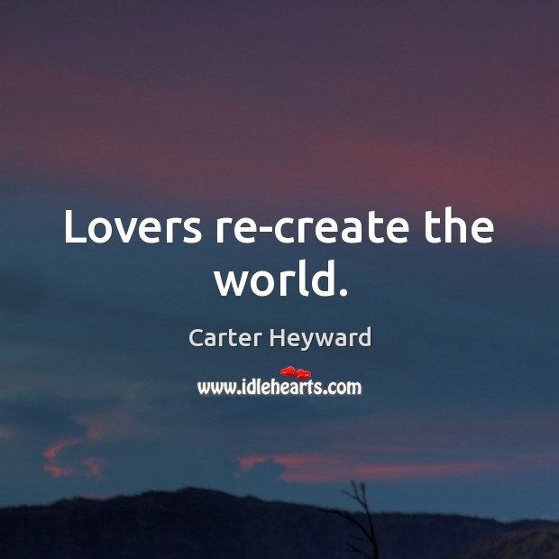 Lovers re-create the world. Carter Heyward Picture Quote