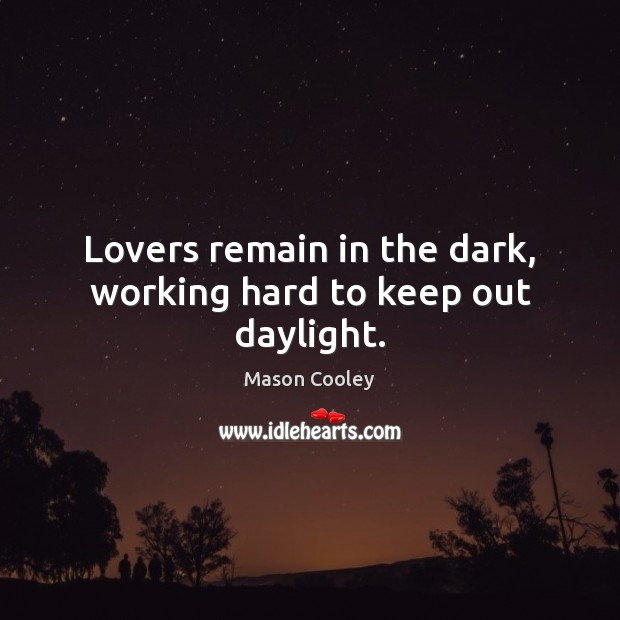 Lovers remain in the dark, working hard to keep out daylight. Mason Cooley Picture Quote