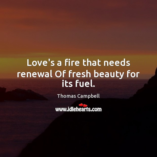 Love's a fire that needs renewal Of fresh beauty for its fuel. Image