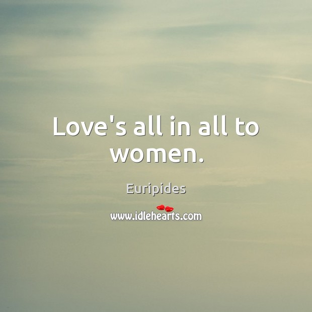 Love's all in all to women. Image