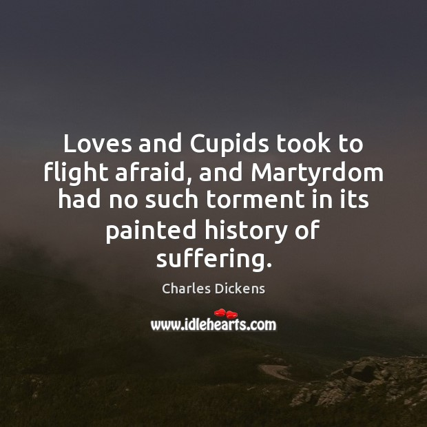 Image, Loves and Cupids took to flight afraid, and Martyrdom had no such