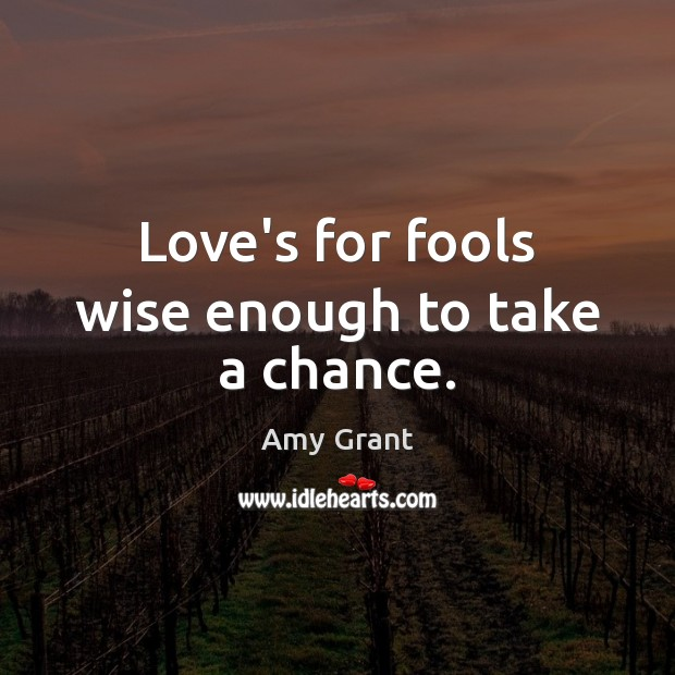 Image, Love's for fools wise enough to take a chance.