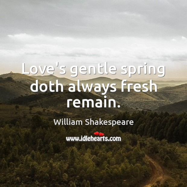 Image, Love's gentle spring doth always fresh remain.