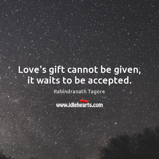 Love's gift cannot be given, it waits to be accepted. Rabindranath Tagore Picture Quote