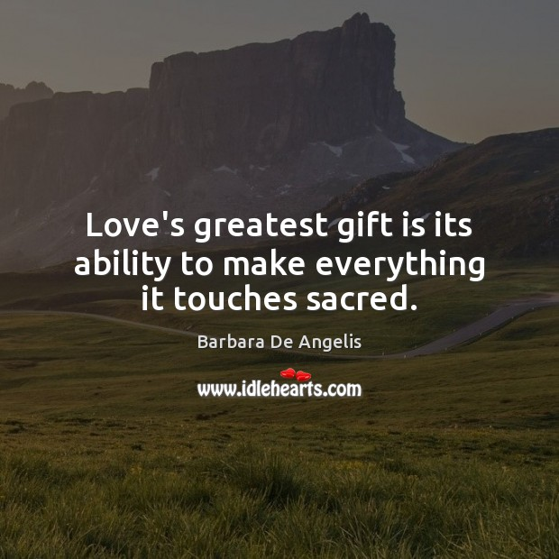 Image, Love's greatest gift is its ability to make everything it touches sacred.