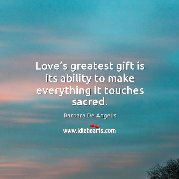 Love's greatest gift is its ability to make everything it touches sacred. Image
