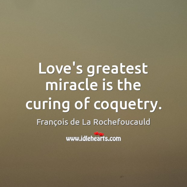 Love's greatest miracle is the curing of coquetry. François de La Rochefoucauld Picture Quote