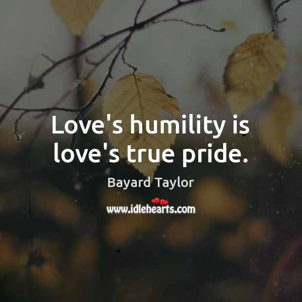 Love's humility is love's true pride. Bayard Taylor Picture Quote