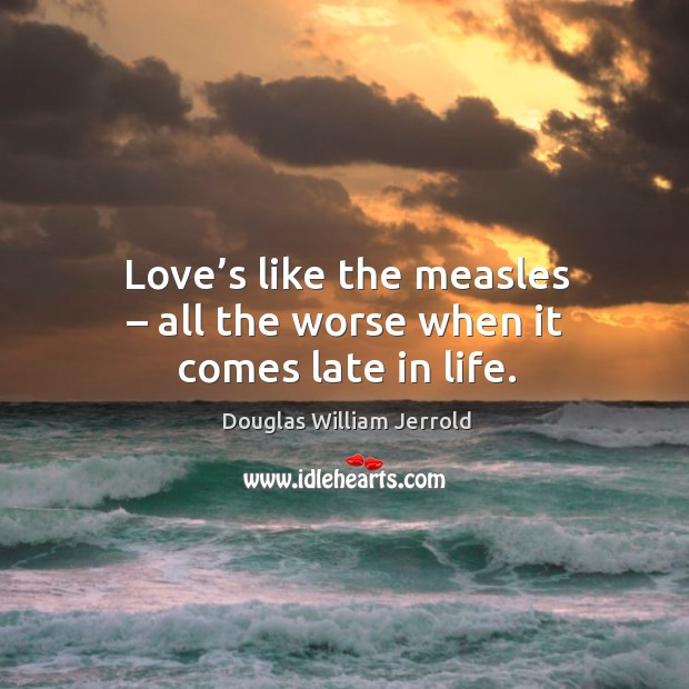 Image, Love's like the measles – all the worse when it comes late in life.