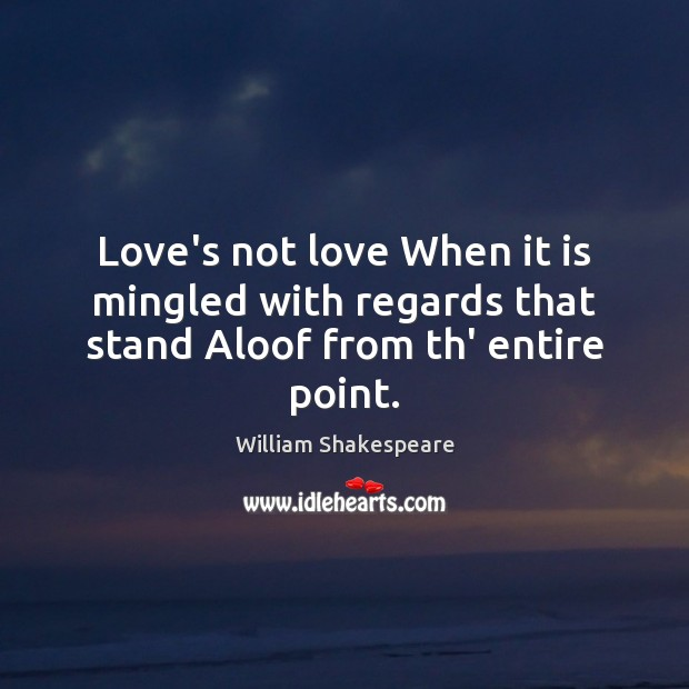 Love's not love When it is mingled with regards that stand Aloof from th' entire point. Image
