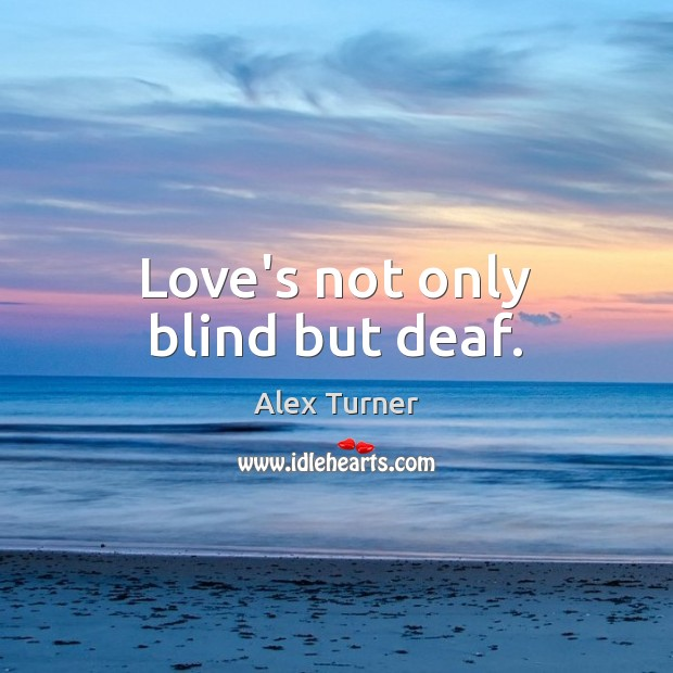 Image, Love's not only blind but deaf.