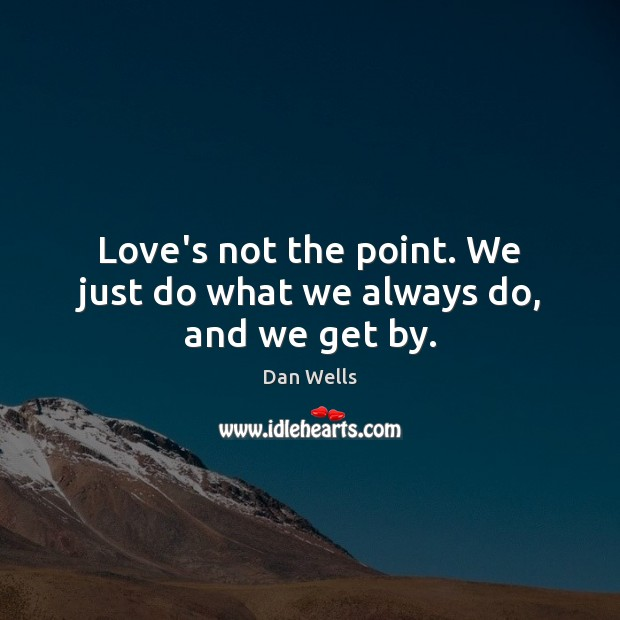 Love's not the point. We just do what we always do, and we get by. Dan Wells Picture Quote