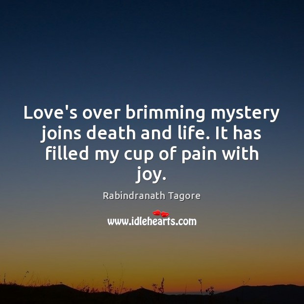 Love's over brimming mystery joins death and life. It has filled my cup of pain with joy. Image