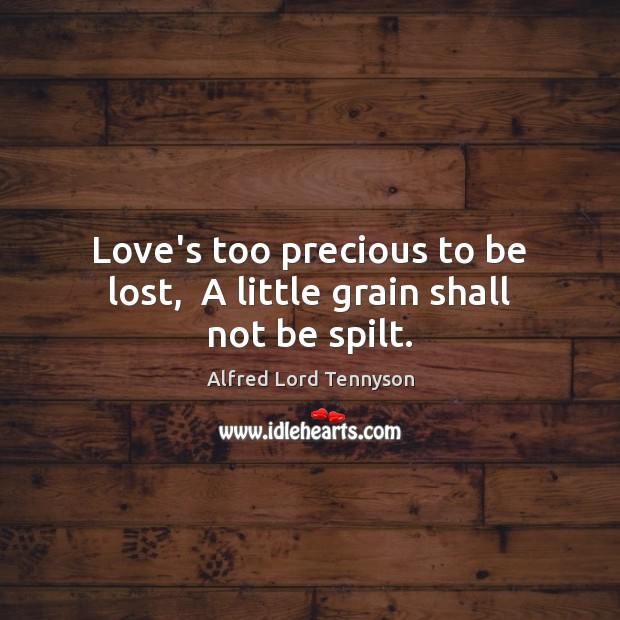 Image, Love's too precious to be lost,  A little grain shall not be spilt.