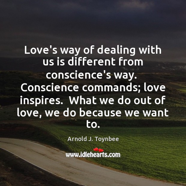 Image, Love's way of dealing with us is different from conscience's way.  Conscience
