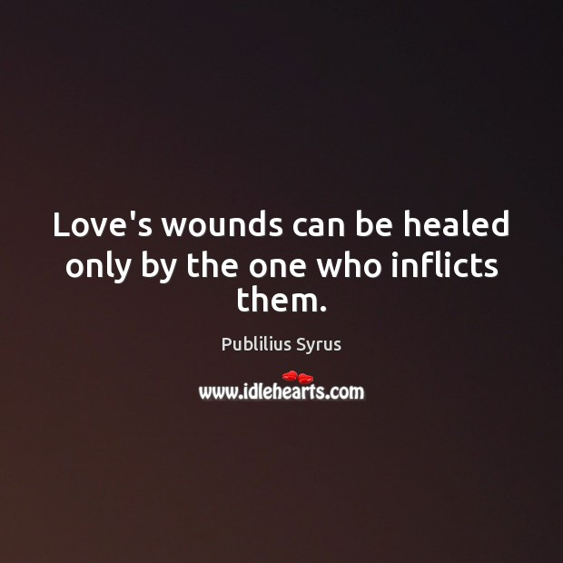 Love's wounds can be healed only by the one who inflicts them. Publilius Syrus Picture Quote