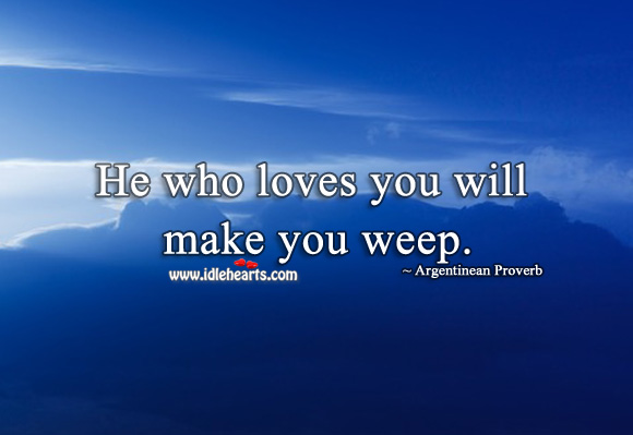 He who loves you will make you weep. Argentinean Proverbs Image