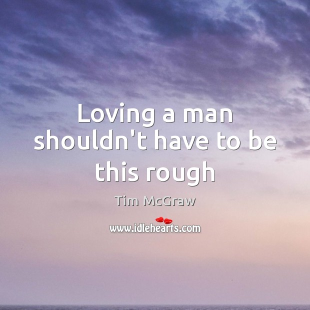 Loving a man shouldn't have to be this rough Tim McGraw Picture Quote