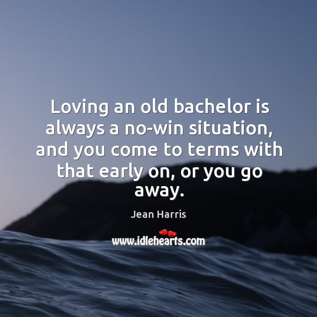 Loving an old bachelor is always a no-win situation, and you come to terms with that early on, or you go away. Image