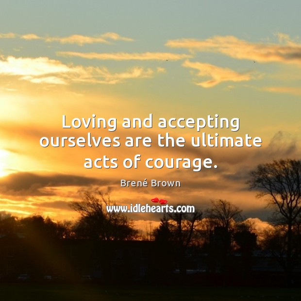 Loving and accepting ourselves are the ultimate acts of courage. Image