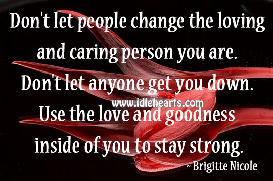 Don't Let People Change The Loving And Caring Person You Are.