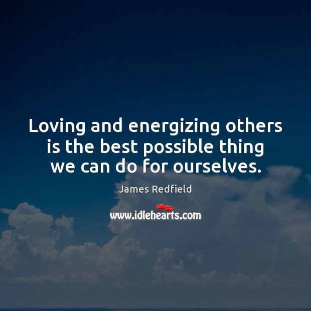 Loving and energizing others is the best possible thing we can do for ourselves. James Redfield Picture Quote
