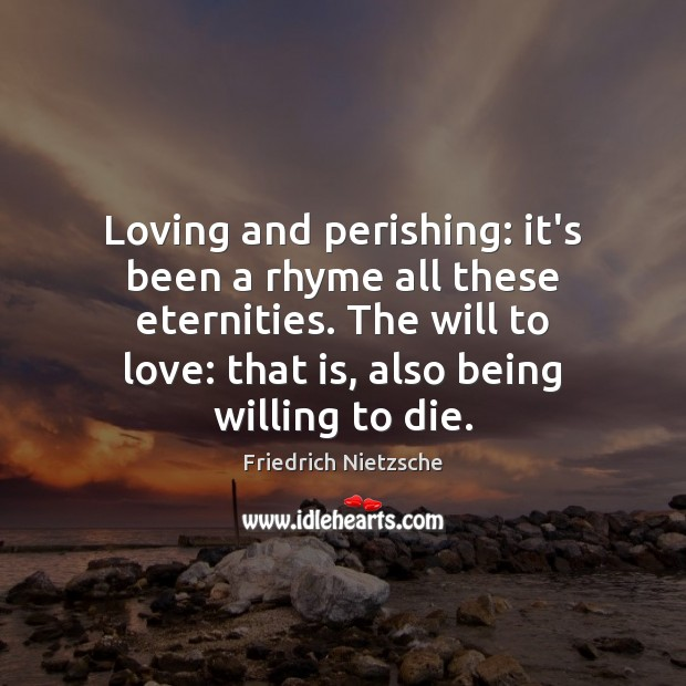 Loving and perishing: it's been a rhyme all these eternities. The will Friedrich Nietzsche Picture Quote