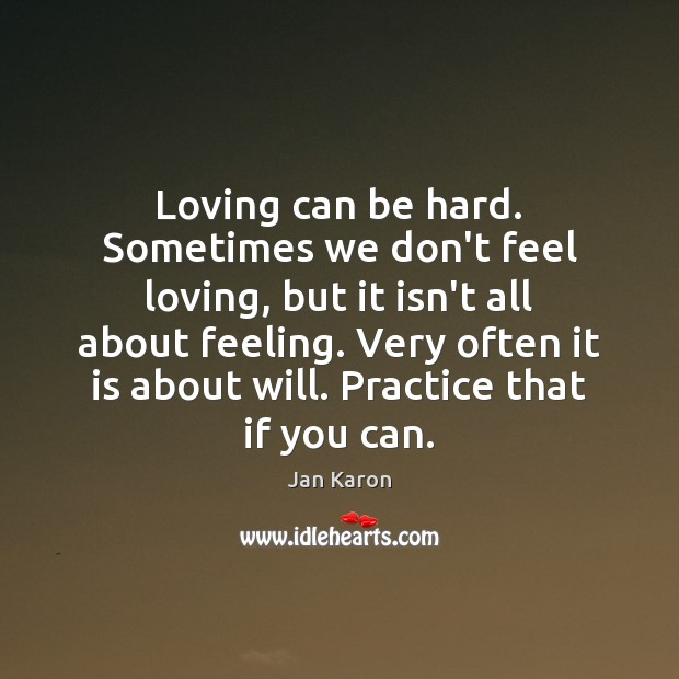 Loving can be hard. Sometimes we don't feel loving, but it isn't Jan Karon Picture Quote