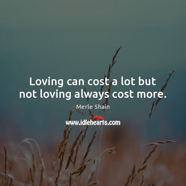 Image, Loving can cost a lot but not loving always cost more.