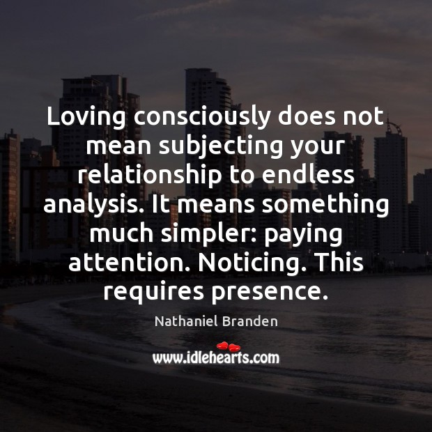 Loving consciously does not mean subjecting your relationship to endless analysis. It Nathaniel Branden Picture Quote
