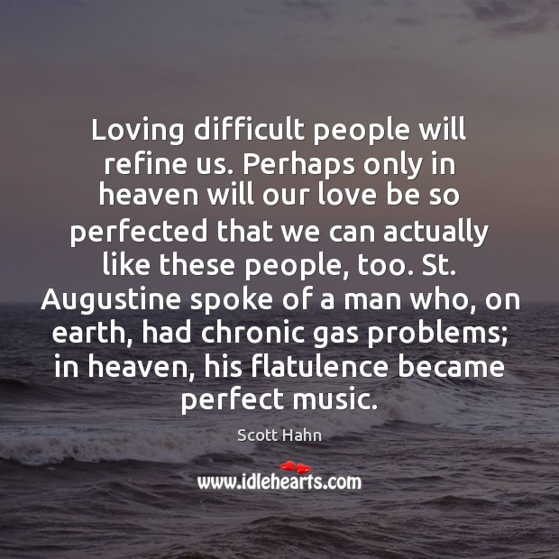 Loving difficult people will refine us. Perhaps only in heaven will our Image