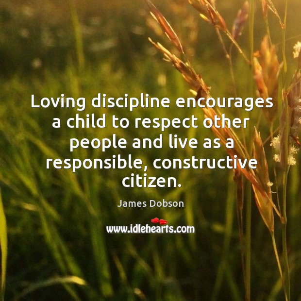 Loving discipline encourages a child to respect other people and live as James Dobson Picture Quote
