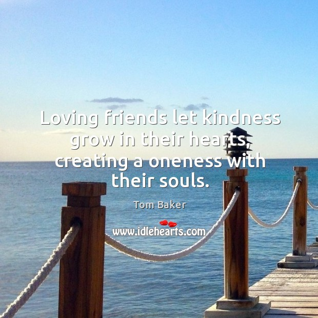 Loving friends let kindness grow in their hearts, creating a oneness with their souls. Tom Baker Picture Quote