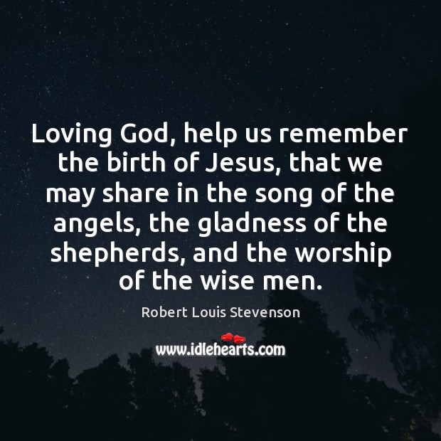 Loving God, help us remember the birth of Jesus, that we may Robert Louis Stevenson Picture Quote