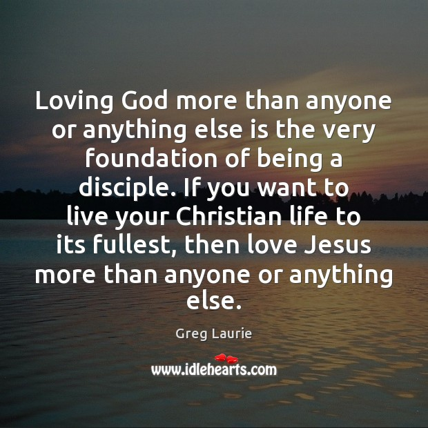 Loving God more than anyone or anything else is the very foundation Greg Laurie Picture Quote