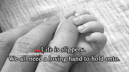 Life Is Slippery. We All Need A Loving Hand To Hold Onto.