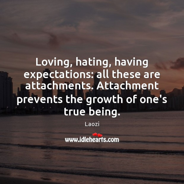 Image, Loving, hating, having expectations: all these are attachments. Attachment prevents the growth