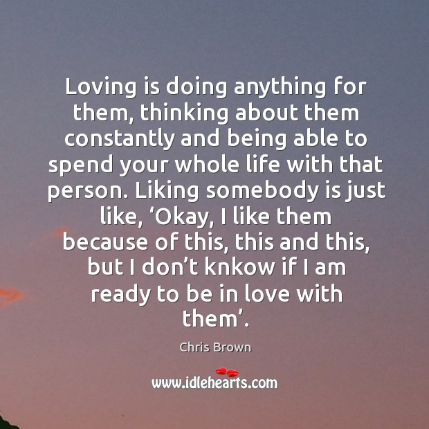 Loving is doing anything for them, thinking about them constantly and being able to spend Chris Brown Picture Quote