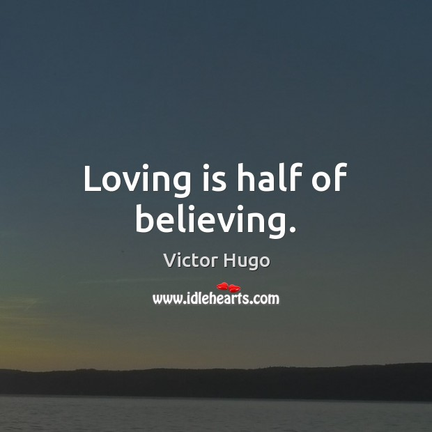 Loving is half of believing. Victor Hugo Picture Quote
