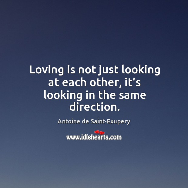 Loving is not just looking at each other, it's looking in the same direction. Image