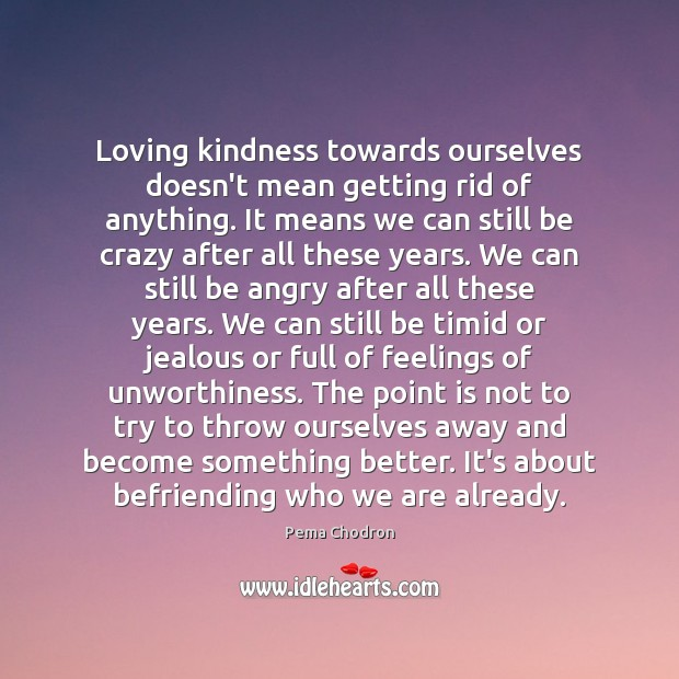 Loving kindness towards ourselves doesn't mean getting rid of anything. It means Image