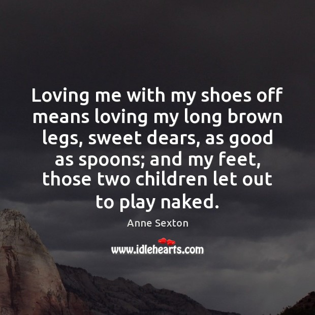 Loving me with my shoes off means loving my long brown legs, Anne Sexton Picture Quote