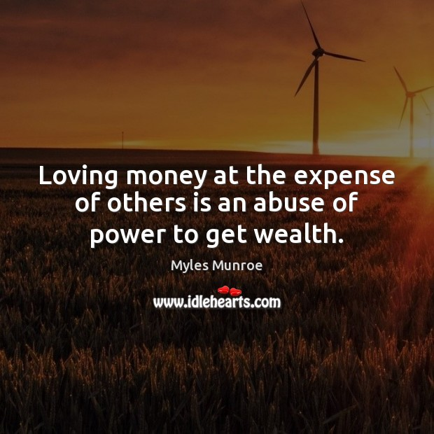 Loving money at the expense of others is an abuse of power to get wealth. Image