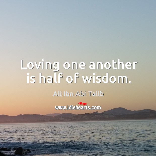 Loving one another is half of wisdom. Ali Ibn Abi Talib Picture Quote