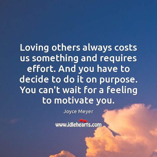 Loving others always costs us something and requires effort. And you have Joyce Meyer Picture Quote
