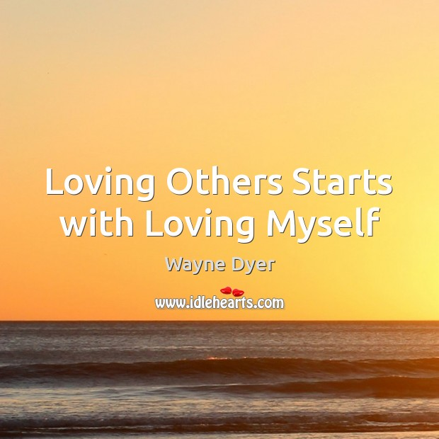 Loving Others Starts with Loving Myself Wayne Dyer Picture Quote