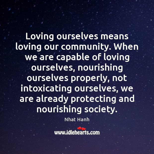 Loving ourselves means loving our community. When we are capable of loving Nhat Hanh Picture Quote