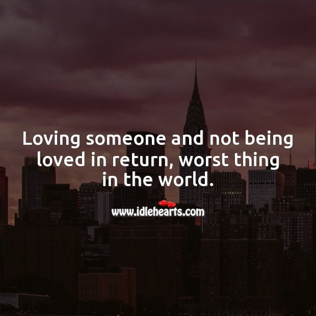 Image, Loving someone and not being loved in return, worst thing in the world.